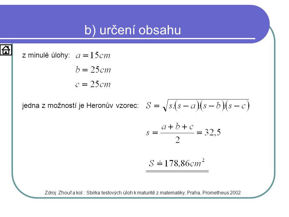 b) určení obsahu z minulé úlohy: Zdroj: Zhouf a kol.: Sbírka testových úloh k maturitě z matematiky, Praha, Prometheus 2002 jedna z možností je Heronův vzorec: