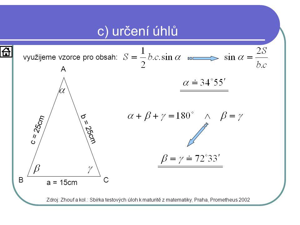 c) určení úhlů využijeme vzorce pro obsah: Zdroj: Zhouf a kol.: Sbírka testových úloh k maturitě z matematiky, Praha, Prometheus 2002 a = 15cm b = 25cm c = 25cm A BC
