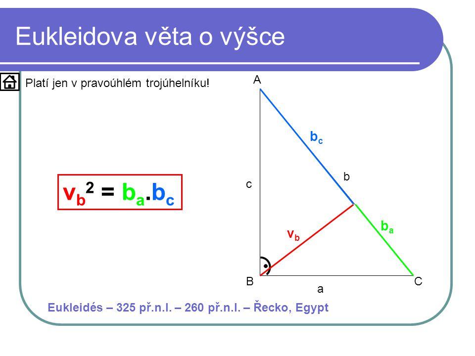 Eukleidova věta o výšce a b c A BC vbvb bcbc baba v b 2 = b a.b c Platí jen v pravoúhlém trojúhelníku! Eukleidés – 325 př.n.l. – 260 př.n.l. – Řecko,