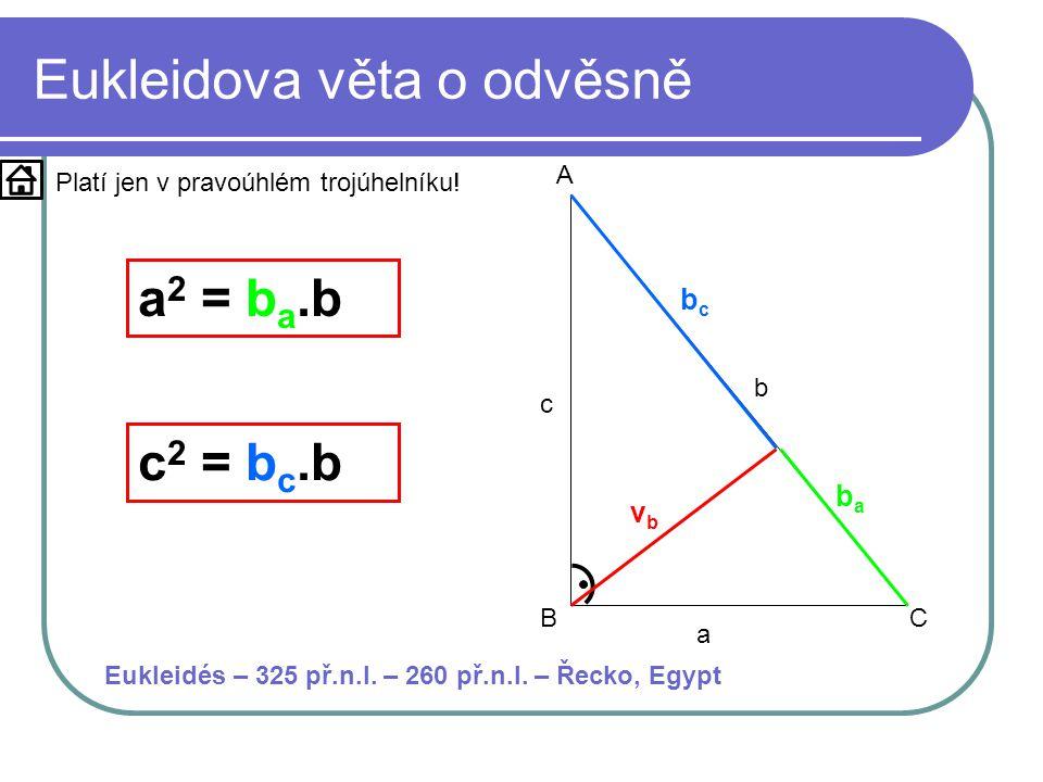 Eukleidova věta o odvěsně a b c A BC vbvb baba a 2 = b a.b bcbc c 2 = b c.b Platí jen v pravoúhlém trojúhelníku.