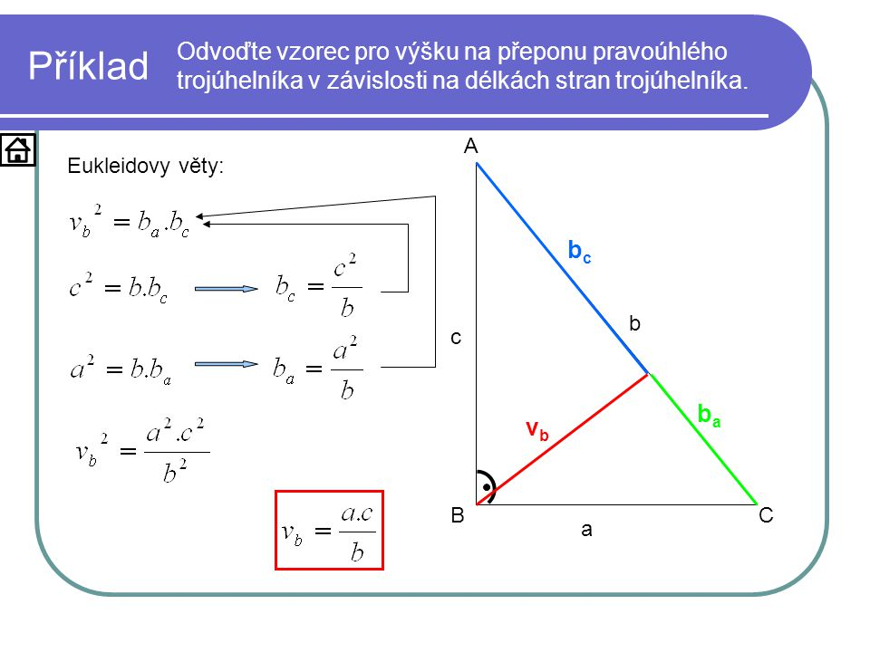 Příklad Odvoďte vzorec pro výšku na přeponu pravoúhlého trojúhelníka v závislosti na délkách stran trojúhelníka. a b c A BC vbvb baba bcbc Eukleidovy
