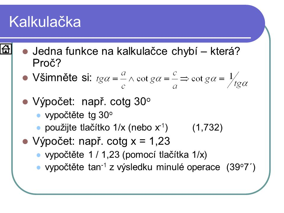 Kalkulačka  Jedna funkce na kalkulačce chybí – která? Proč?  Všimněte si:  Výpočet: např. cotg 30 o  vypočtěte tg 30 o  použijte tlačítko 1/x (ne