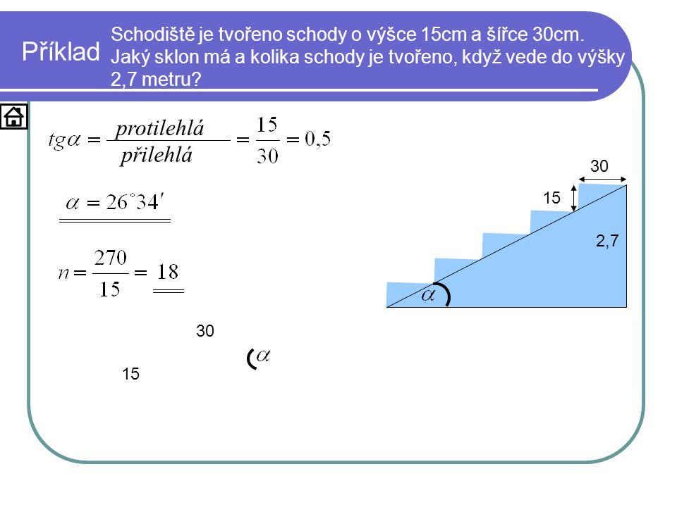 Příklad Schodiště je tvořeno schody o výšce 15cm a šířce 30cm. Jaký sklon má a kolika schody je tvořeno, když vede do výšky 2,7 metru? 15 30 2,7 15 30