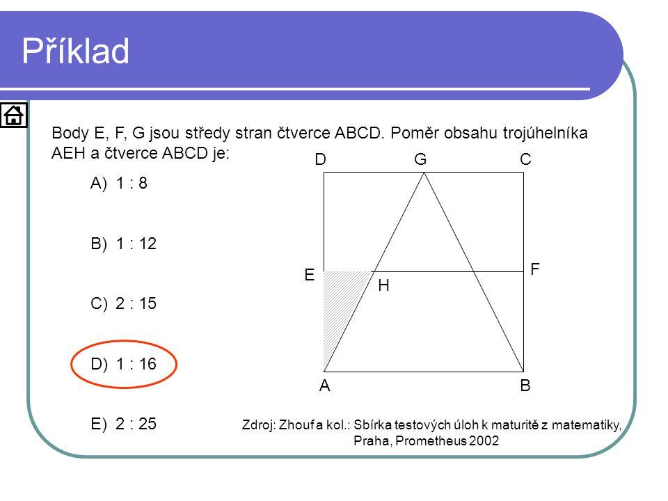 Příklad Body E, F, G jsou středy stran čtverce ABCD. Poměr obsahu trojúhelníka AEH a čtverce ABCD je: A)1 : 8 B)1 : 12 C)2 : 15 D)1 : 16 E)2 : 25 Zdro