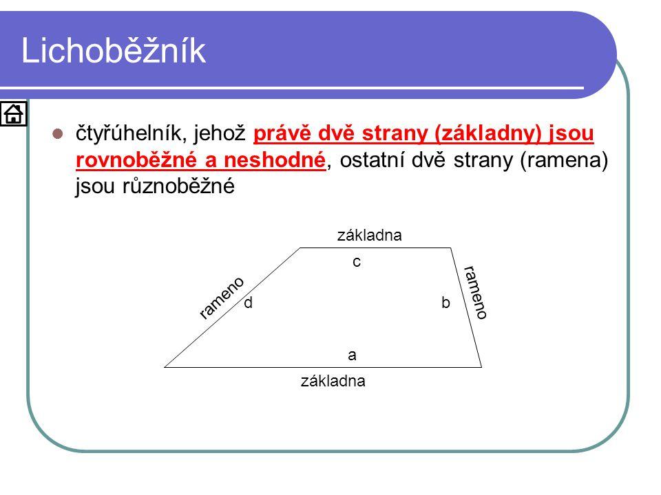 Lichoběžník  čtyřúhelník, jehož právě dvě strany (základny) jsou rovnoběžné a neshodné, ostatní dvě strany (ramena) jsou různoběžné základna rameno a c bd
