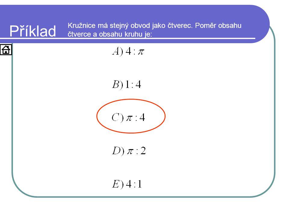 Příklad Kružnice má stejný obvod jako čtverec. Poměr obsahu čtverce a obsahu kruhu je: