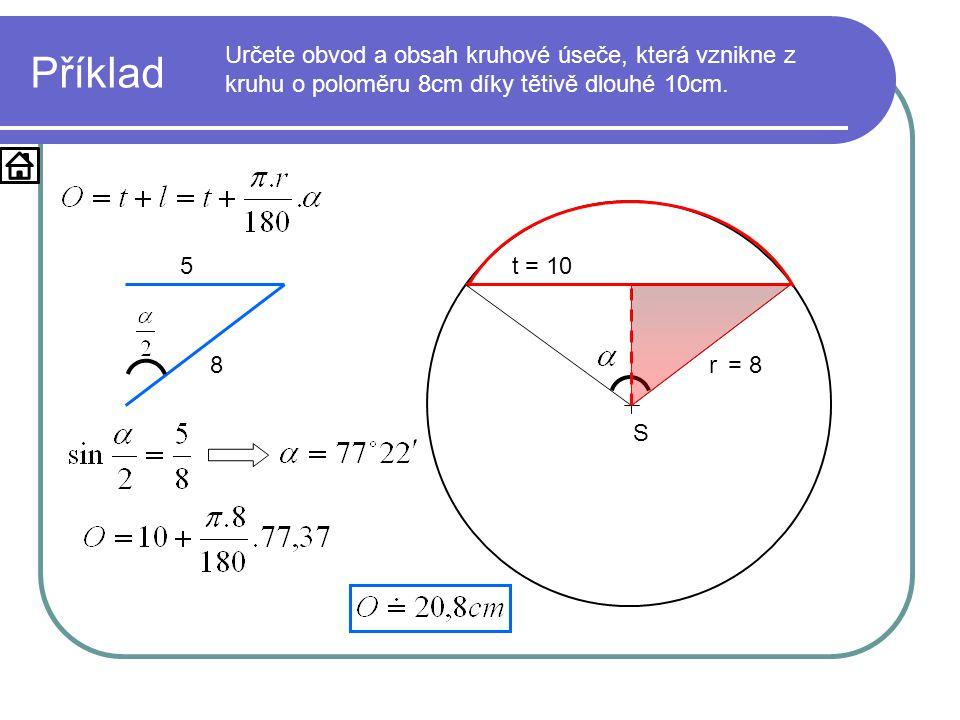 S r= 8 Příklad Určete obvod a obsah kruhové úseče, která vznikne z kruhu o poloměru 8cm díky tětivě dlouhé 10cm. t = 10 8 5