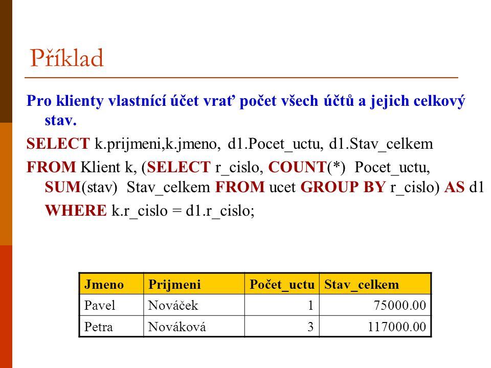 Pro klienty vlastnící účet vrať počet všech účtů a jejich celkový stav. SELECT k.prijmeni,k.jmeno, d1.Pocet_uctu, d1.Stav_celkem FROM Klient k, (SELEC