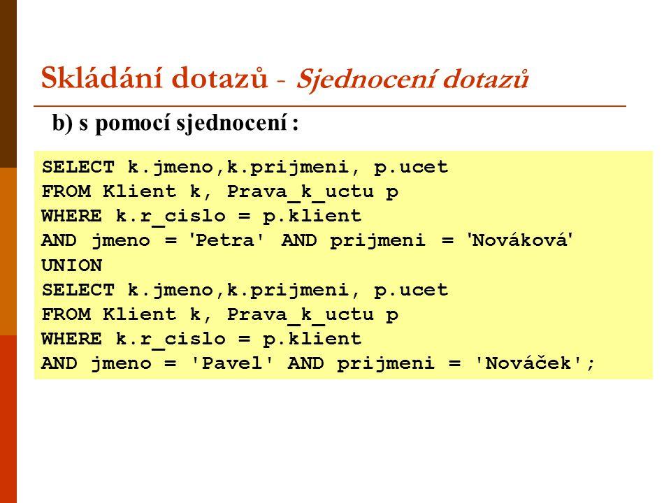 Skládání dotazů - Sjednocení dotazů b) s pomocí sjednocení : SELECT k.jmeno,k.prijmeni, p.ucet FROM Klient k, Prava_k_uctu p WHERE k.r_cislo = p.klien
