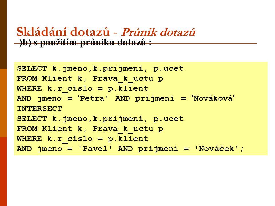 Skládání dotazů - Průnik dotazů )b) s použitím průniku dotazů : SELECT k.jmeno,k.prijmeni, p.ucet FROM Klient k, Prava_k_uctu p WHERE k.r_cislo = p.kl