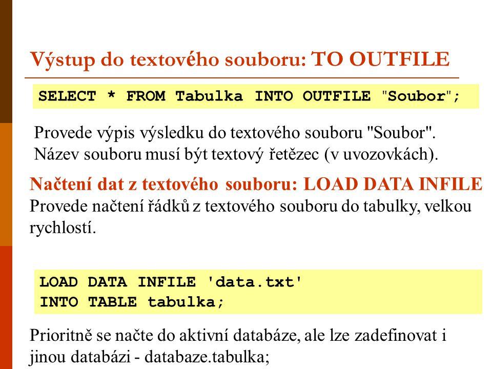 Výstup do textov é ho souboru: TO OUTFILE SELECT * FROM Tabulka INTO OUTFILE