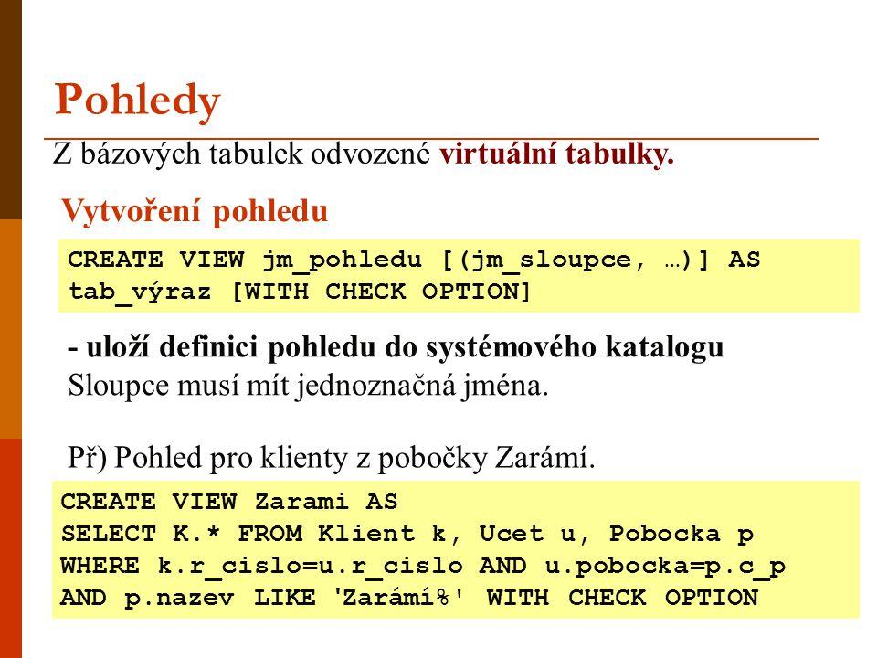 Pohledy Z bázových tabulek odvozené virtuální tabulky. CREATE VIEW jm_pohledu [(jm_sloupce, …)] AS tab_výraz [WITH CHECK OPTION] Vytvoření pohledu - u