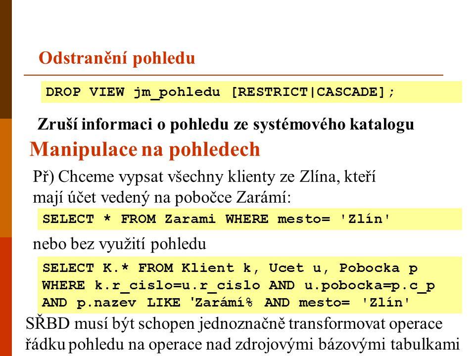 DROP VIEW jm_pohledu [RESTRICT CASCADE]; Odstranění pohledu Zruší informaci o pohledu ze systémového katalogu Př) Chceme vypsat všechny klienty ze Zlí