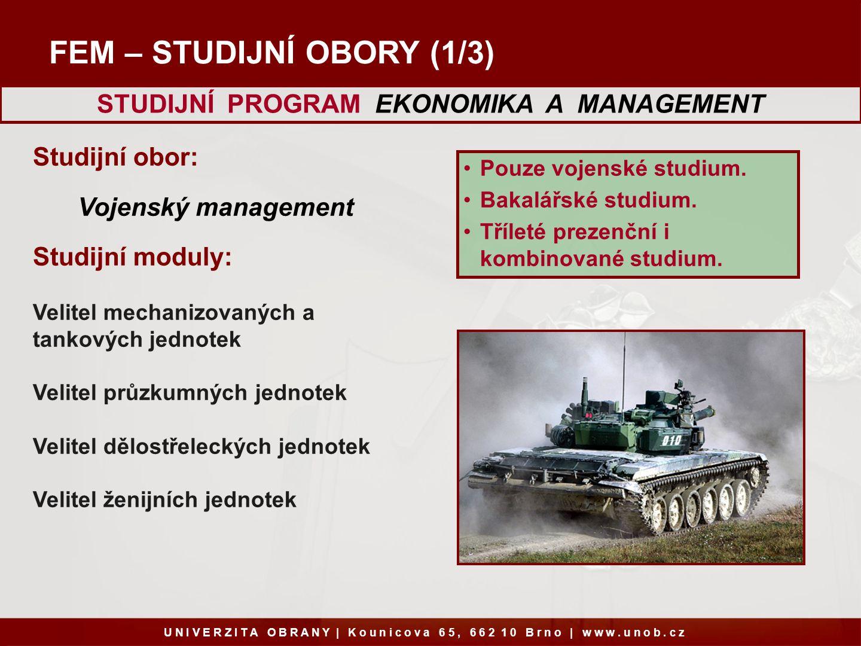 FEM – STUDIJNÍ OBORY (1/3) Studijní obor: Vojenský management Studijní moduly: Velitel mechanizovaných a tankových jednotek Velitel průzkumných jednotek Velitel dělostřeleckých jednotek Velitel ženijních jednotek U N I V E R Z I T A O B R A N Y   K o u n i c o v a 6 5, 6 6 2 1 0 B r n o   w w w.