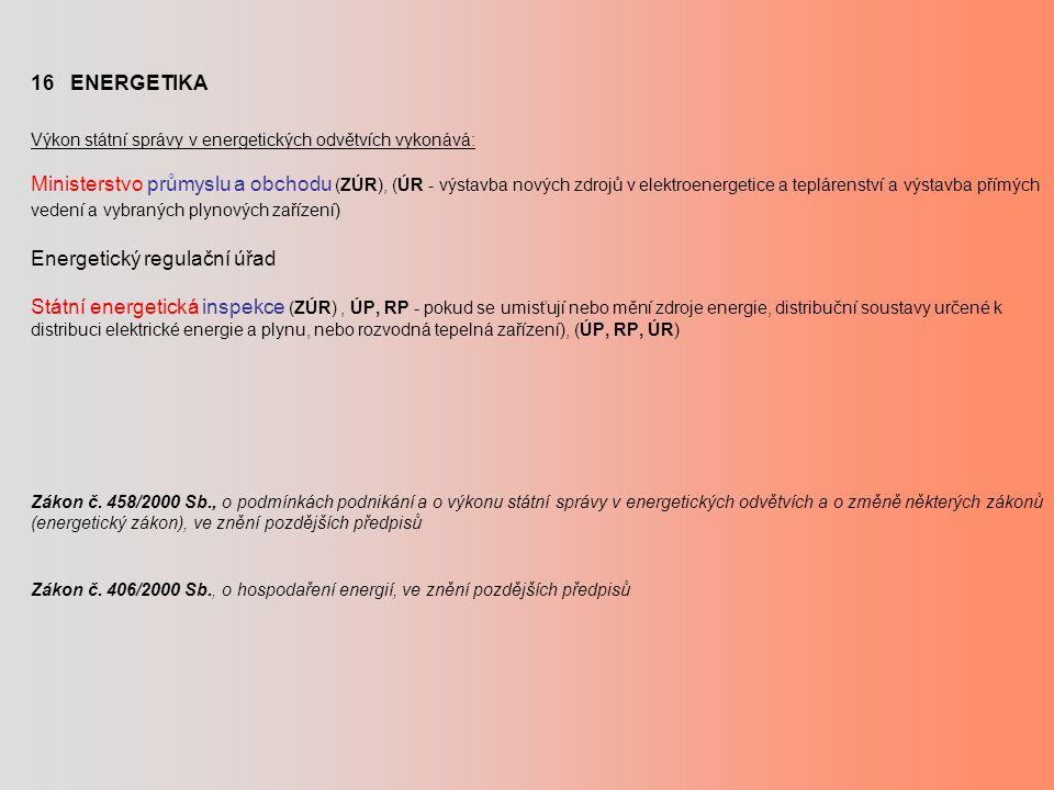 16 ENERGETIKA Výkon státní správy v energetických odvětvích vykonává: Ministerstvo průmyslu a obchodu (ZÚR), (ÚR - výstavba nových zdrojů v elektroene