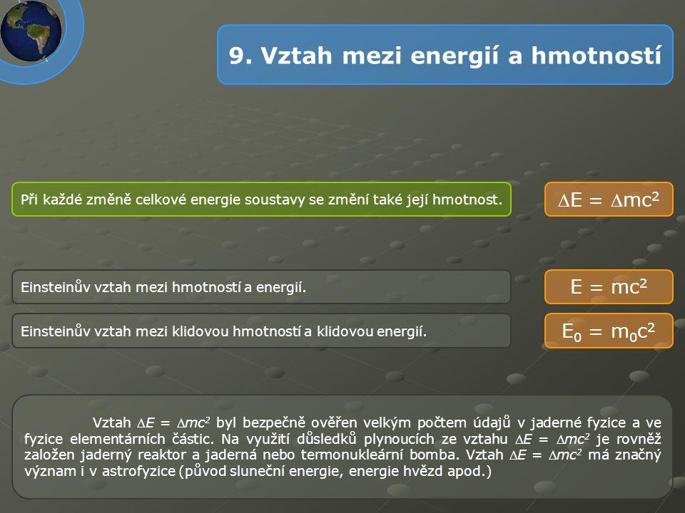 9. Vztah mezi energií a hmotností Einsteinův vztah mezi hmotností a energií. Při každé změně celkové energie soustavy se změní také její hmotnost. E