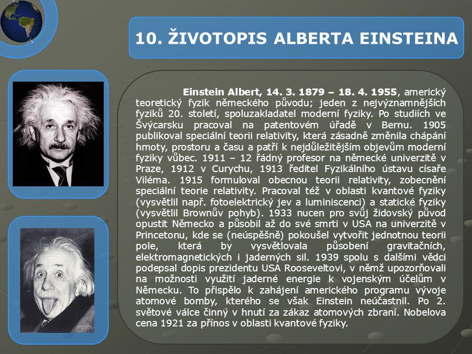 10. ŽIVOTOPIS ALBERTA EINSTEINA Einstein Albert, 14. 3. 1879 – 18. 4. 1955, americký teoretický fyzik německého původu; jeden z nejvýznamnějších fyzik