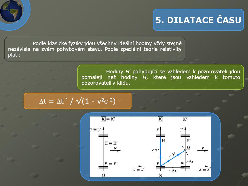 5. DILATACE ČASU Podle klasické fyziky jdou všechny ideální hodiny vždy stejně nezávisle na svém pohybovém stavu. Podle speciální teorie relativity pl