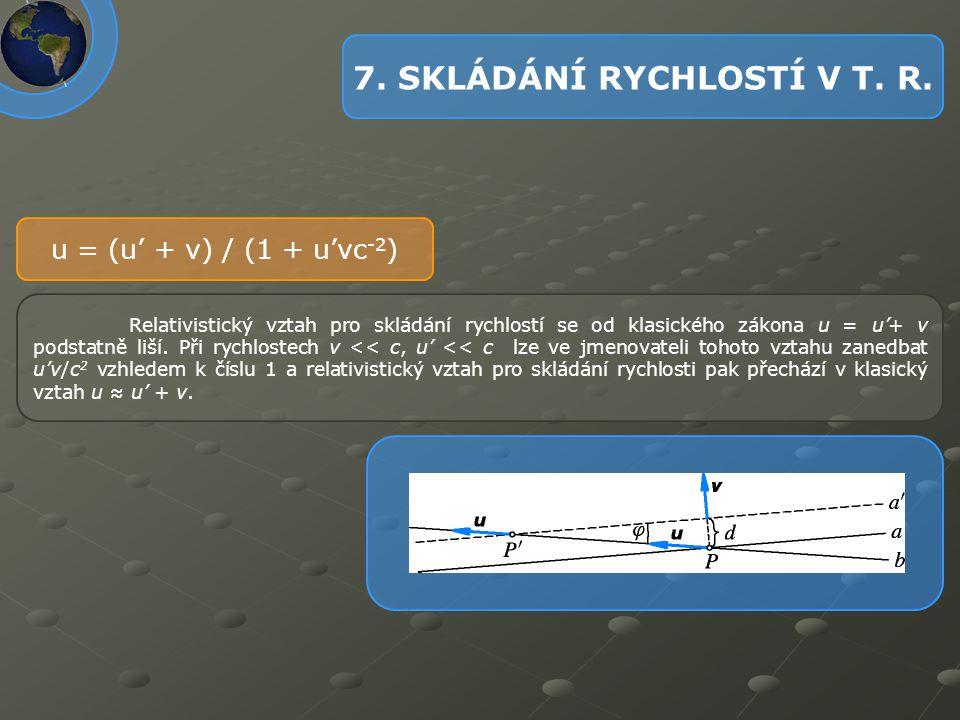 7. SKLÁDÁNÍ RYCHLOSTÍ V T. R. u = (u' + v) / (1 + u'vc -2 ) Relativistický vztah pro skládání rychlostí se od klasického zákona u = u'+ v podstatně li