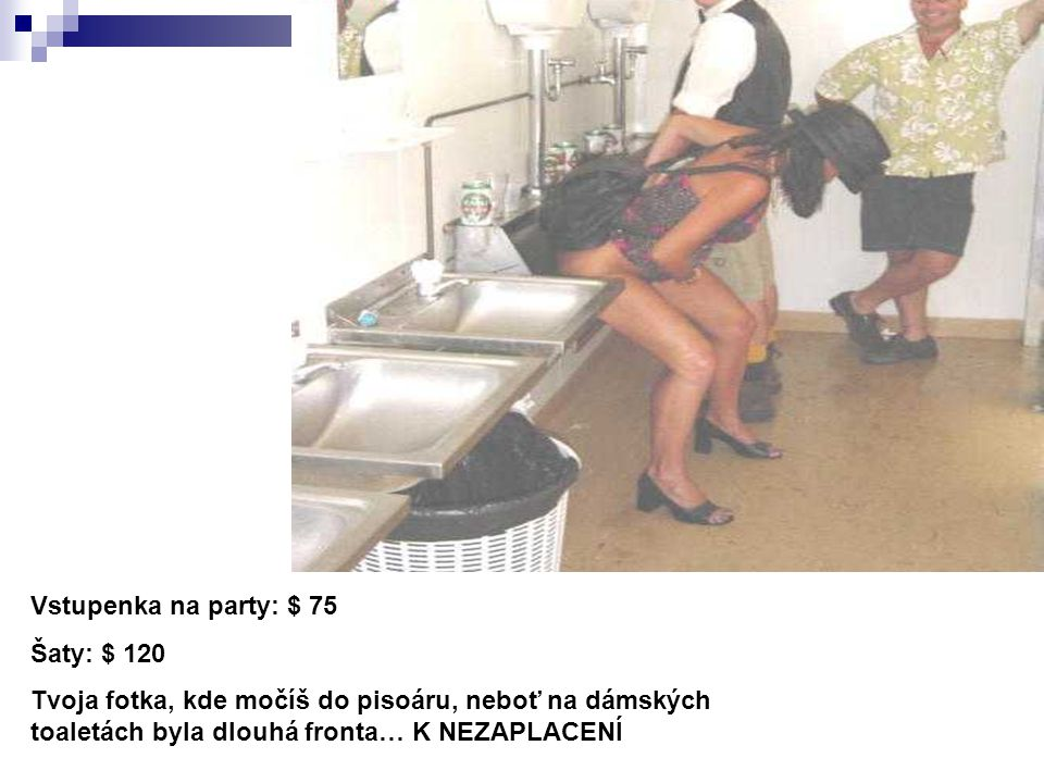 Vstupenka na party: $ 75 Šaty: $ 120 Tvoja fotka, kde močíš do pisoáru, neboť na dámských toaletách byla dlouhá fronta… K NEZAPLACENÍ