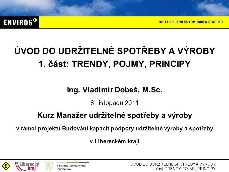 ÚVOD DO UDRŽITELNÉ SPOTŘEBY A VÝROBY 1. část: TRENDY, POJMY, PRINCIPY Ing. Vladimír Dobeš, M.Sc. 8. listopadu 2011 Kurz Manažer udržitelné spotřeby a
