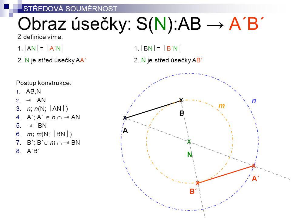 Obraz úsečky: S(N):AB → A´B´ Postup konstrukce: 1. AB,N 2. ⇥ AN 3. n; n(N;  AN  ) 4. A´; A´  n  ⇥ AN 5. ⇥ BN 6. m; m(N;  BN  ) 7. B´; B´  m  ⇥