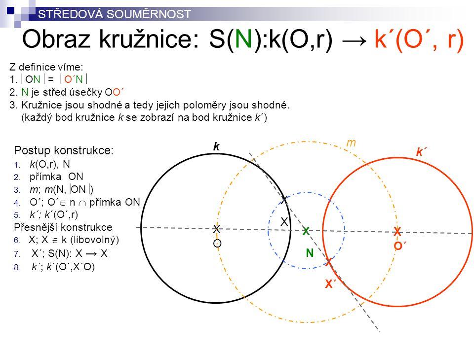 Obraz kružnice: S(N):k(O,r) → k´(O´, r) XOXO X N X O´ k´ Postup konstrukce: 1. k(O,r), N 2. přímka ON 3. m; m(N,  ON  ) 4. O´; O´  n  přímka ON 5.