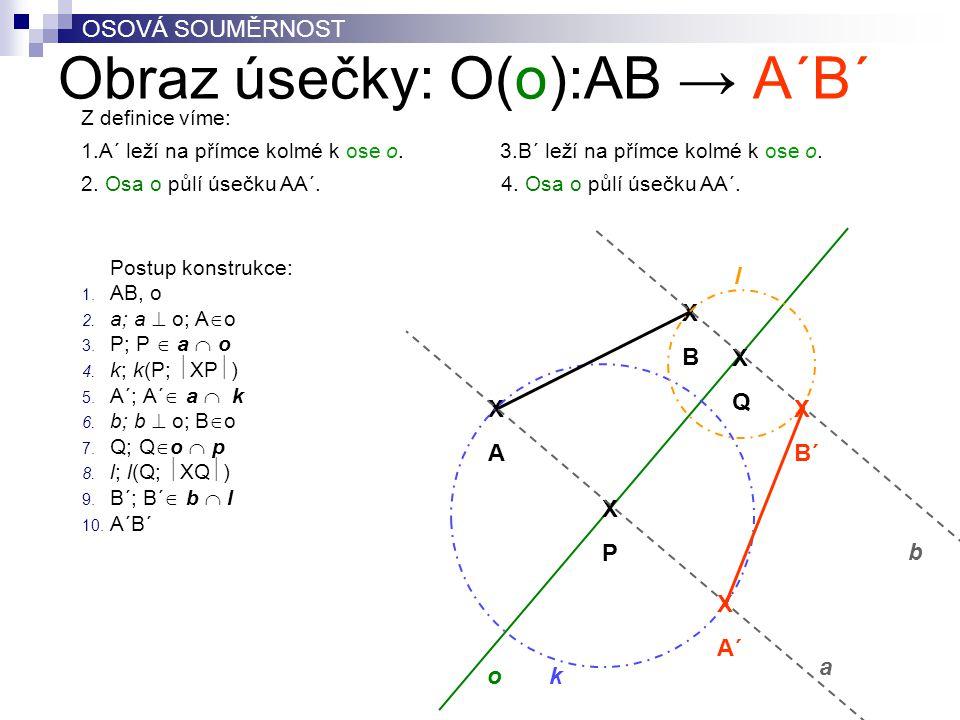 Obraz úsečky: O(o):AB → A´B´ Postup konstrukce: 1. AB, o 2. a; a  o; A  o 3. P; P  a  o 4. k; k(P;  XP  ) 5. A´; A´  a  k 6. b; b  o; B  o 7