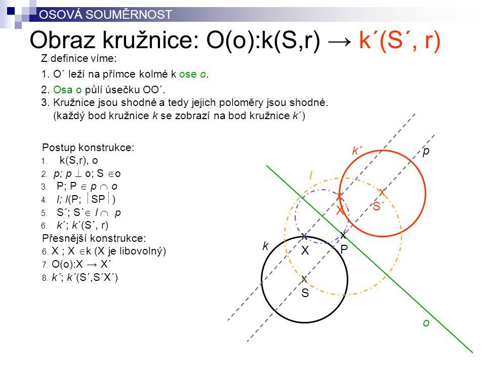 Obraz kružnice: O(o):k(S,r) → k´(S´, r) OSOVÁ SOUMĚRNOST Postup konstrukce: 1. k(S,r), o 2. p; p  o; S  o 3. P; P  p  o 4. l; l(P;  SP  ) 5. S´;
