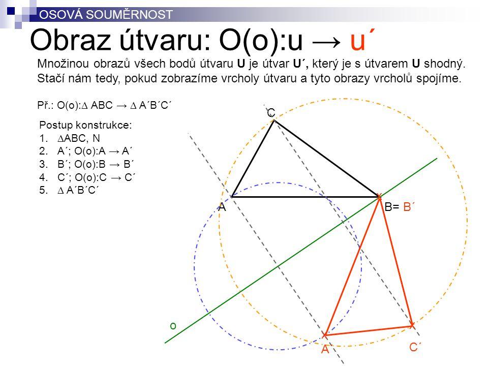 Obraz útvaru: O(o):u → u´ OSOVÁ SOUMĚRNOST BA C o Postup konstrukce: 1.  ABC, N 2.A´; O(o):A → A´ 3.B´; O(o):B → B´ 4.C´; O(o):C → C´ 5.  A´B´C´ x C