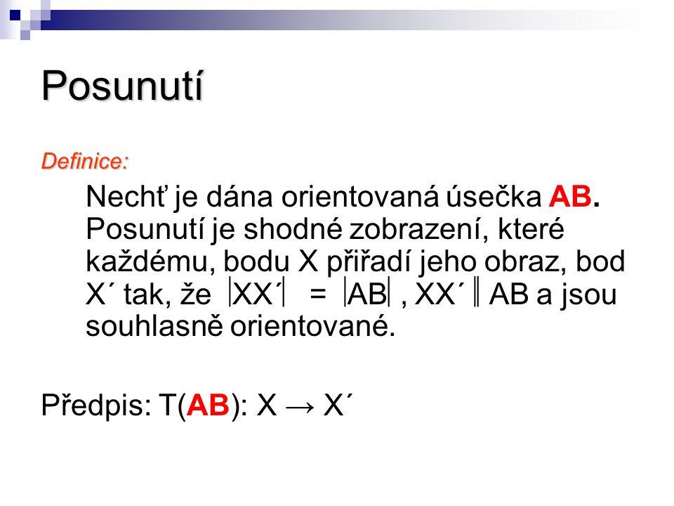 Posunutí Definice: Nechť je dána orientovaná úsečka AB. Posunutí je shodné zobrazení, které každému, bodu X přiřadí jeho obraz, bod X´ tak, že  XX´ 