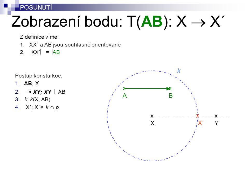 Zobrazení bodu: T(AB): X  X´ Postup konsturkce: 1. AB, X 2. ⇥ XY; XY  AB 3. k; k(X, AB) 4. X´; X´  k  p POSUNUTÍ Z definice víme: 1.XX´ a AB jsou