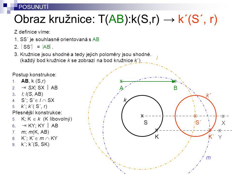 Obraz kružnice: T(AB):k(S,r) → k´(S´, r) Postup konstrukce: 1. AB, k (S,r) 2. ⇥ SX; SX  AB 3. l; l(S, AB) 4. S´; S´  l  SX 5. k´; k´( S´, r) Přesn