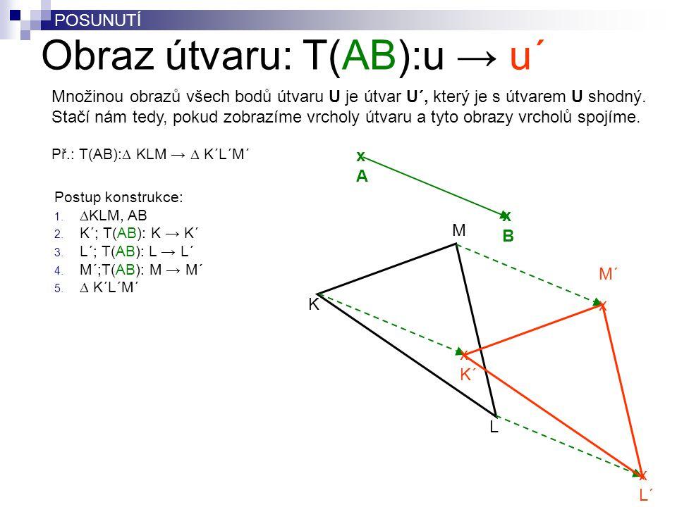 Obraz útvaru: T(AB):u → u´ M K L Postup konstrukce: 1.  KLM, AB 2. K´; T(AB): K → K´ 3. L´; T(AB): L → L´ 4. M´;T(AB): M → M´ 5.  K´L´M´ xAxA xBxB M