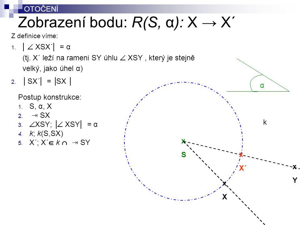 OTOČENÍ Zobrazení bodu: R(S, α): X → X´ Postup konstrukce: 1. S, α, X 2. 2. ⇥ SX 3.  XSY;  XSY  = α 4. k; k(S,SX) 5. X´; X´  k  ⇥ SY xXxX xSxS α