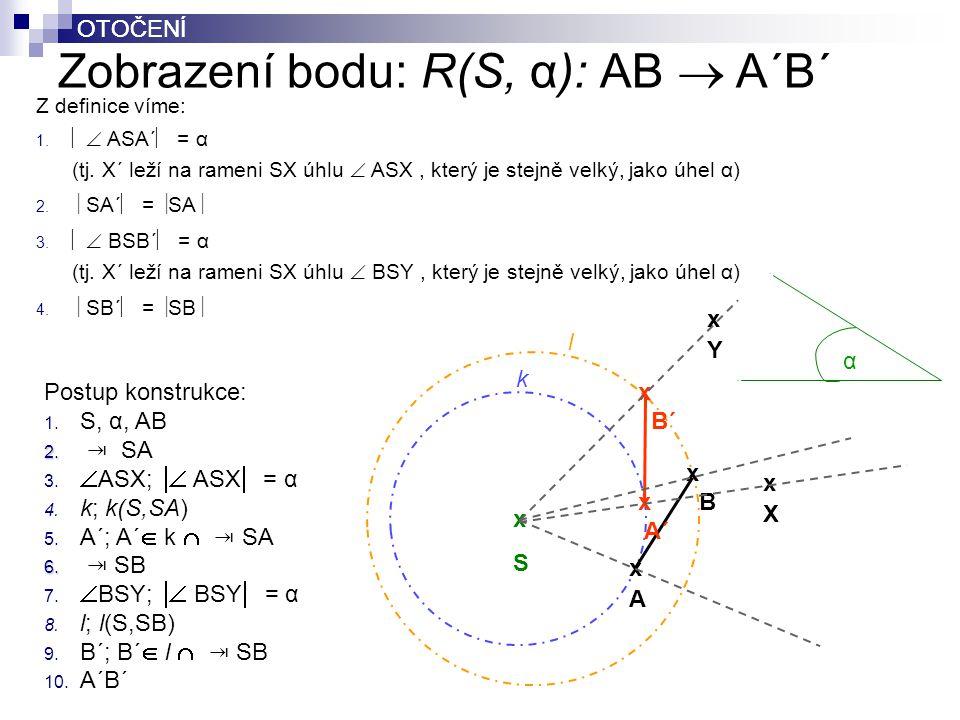 OTOČENÍ Zobrazení bodu: R(S, α): AB  A´B´ OTOČENÍ Postup konstrukce: 1. S, α, AB 2. 2. ⇥ SA 3.  ASX;  ASX  = α 4. k; k(S,SA) 5. A´; A´  k  ⇥ SA