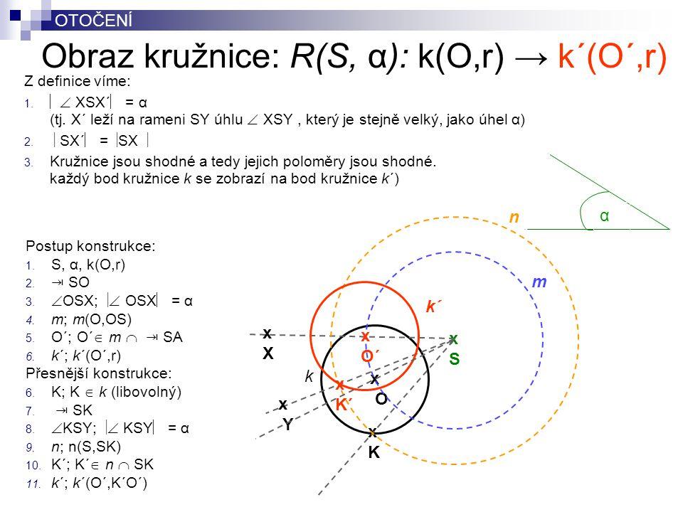OTOČENÍ Obraz kružnice: R(S, α): k(O,r) → k´(O´,r) Z definice víme: 1.   XSX´  = α (tj. X´ leží na rameni SY úhlu  XSY, který je stejně velký, jak
