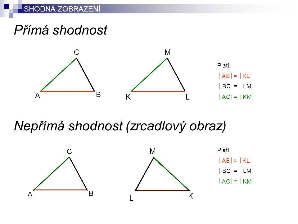 Přímá shodnost Nepřímá shodnost (zrcadlový obraz) B A C LK M Platí:  AB  =  KL   BC  =  LM   AC  =  KM  B A C K L M Platí:  AB  =  KL 