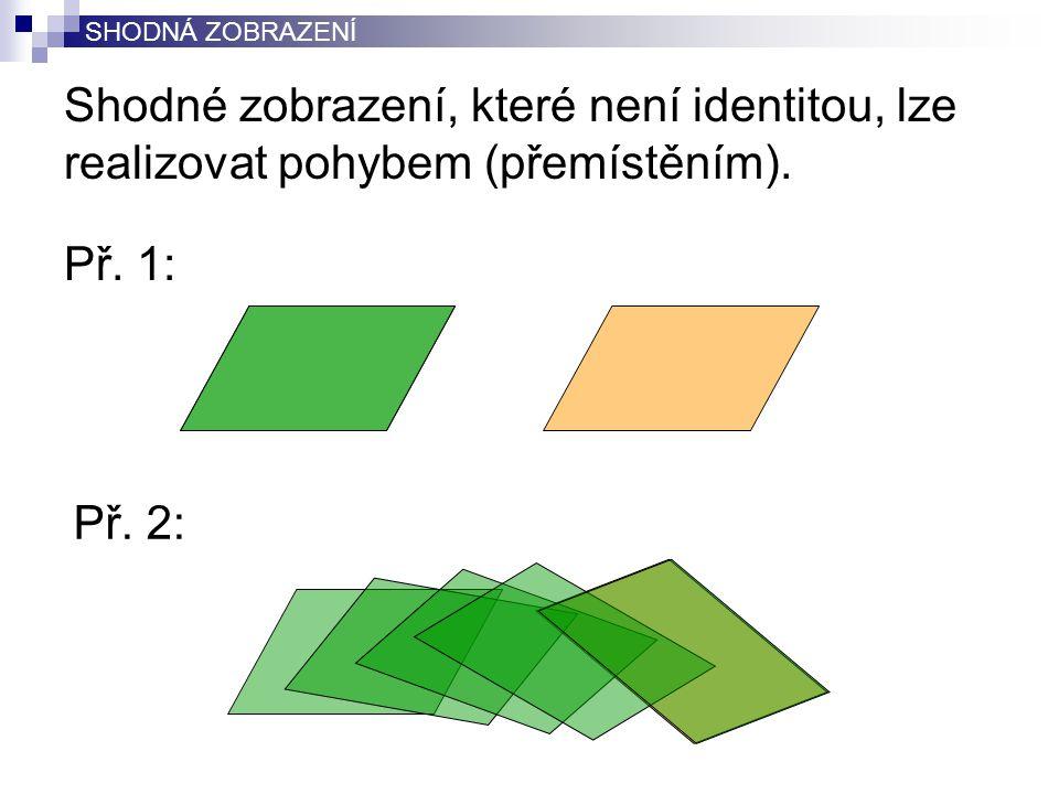Shodné zobrazení, které není identitou, lze realizovat pohybem (přemístěním). Př. 1: SHODNÁ ZOBRAZENÍ Př. 2: