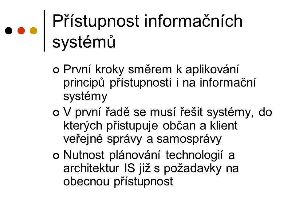 Přístupnost informačních systémů První kroky směrem k aplikování principů přístupnosti i na informační systémy V první řadě se musí řešit systémy, do kterých přistupuje občan a klient veřejné správy a samosprávy Nutnost plánování technologií a architektur IS již s požadavky na obecnou přístupnost
