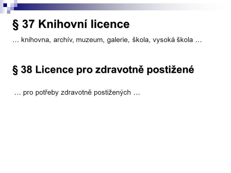§ 37 Knihovní licence … knihovna, archív, muzeum, galerie, škola, vysoká škola … § 38 Licence pro zdravotně postižené … pro potřeby zdravotně postižených …