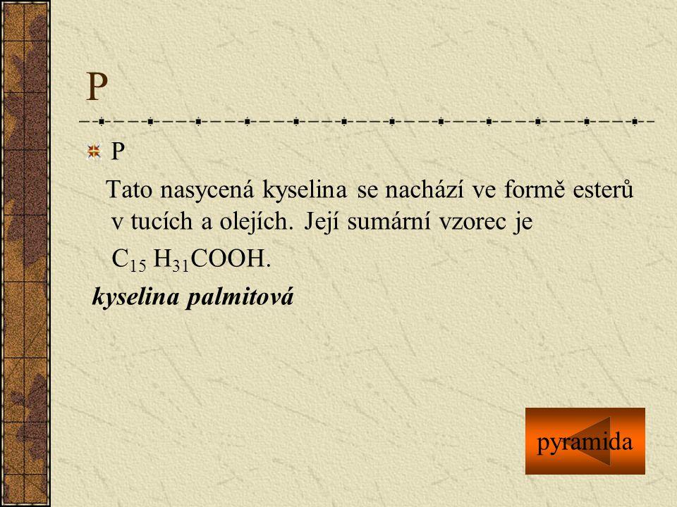P P Tato nasycená kyselina se nachází ve formě esterů v tucích a olejích. Její sumární vzorec je C 15 H 31 COOH. kyselina palmitová pyramida