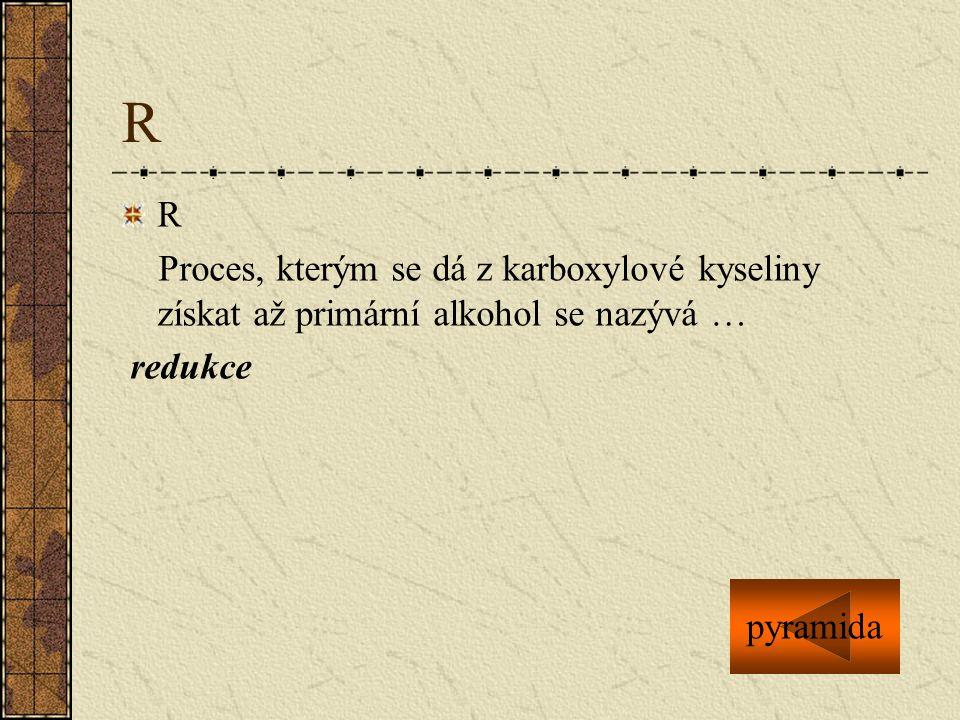 R R Proces, kterým se dá z karboxylové kyseliny získat až primární alkohol se nazývá … redukce pyramida