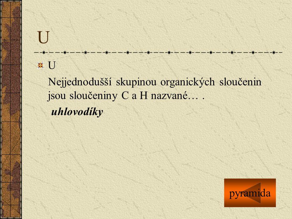 U U Nejjednodušší skupinou organických sloučenin jsou sloučeniny C a H nazvané…. uhlovodíky pyramida
