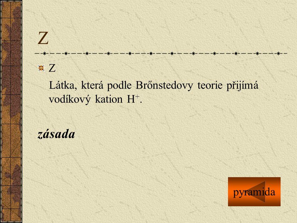 Z Z Látka, která podle Brőnstedovy teorie přijímá vodíkový kation H +. zásada pyramida