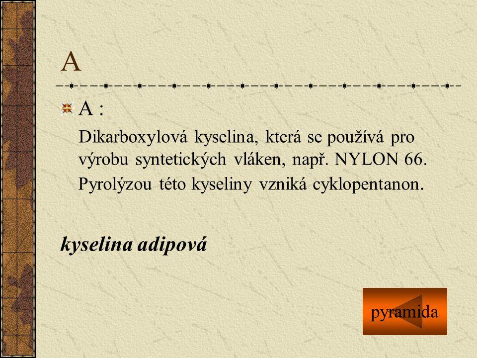 A A : Dikarboxylová kyselina, která se používá pro výrobu syntetických vláken, např. NYLON 66. Pyrolýzou této kyseliny vzniká cyklopentanon. kyselina