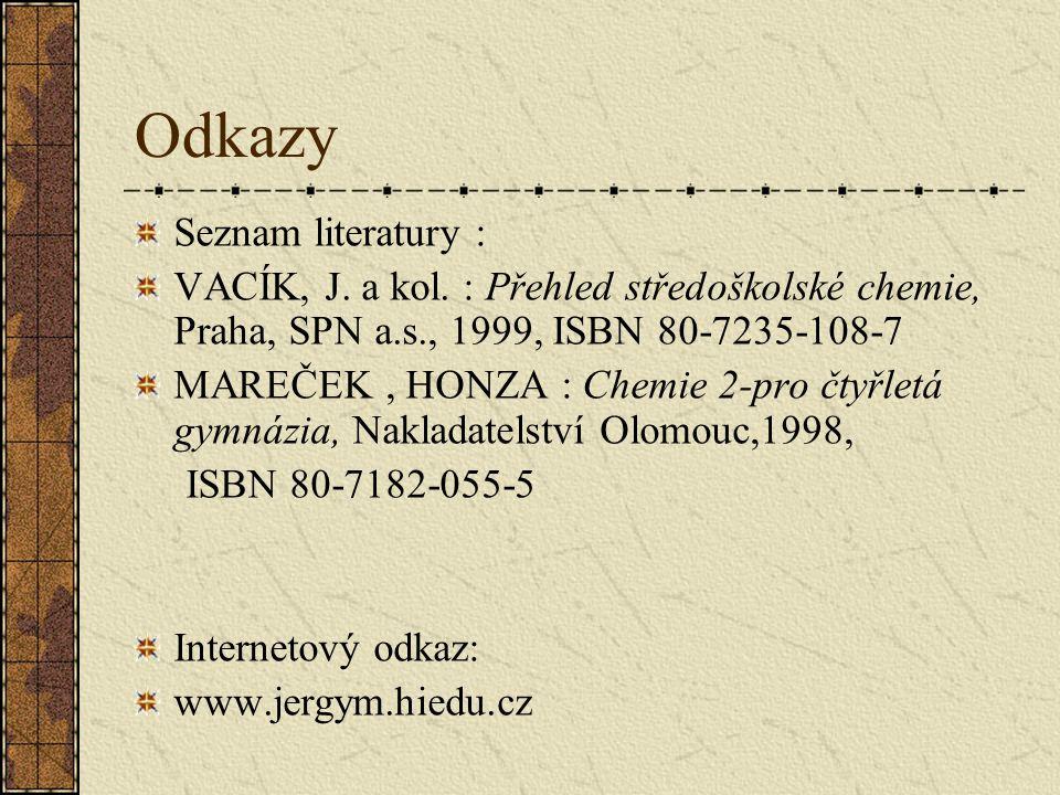 Odkazy Seznam literatury : VACÍK, J. a kol. : Přehled středoškolské chemie, Praha, SPN a.s., 1999, ISBN 80-7235-108-7 MAREČEK, HONZA : Chemie 2-pro čt