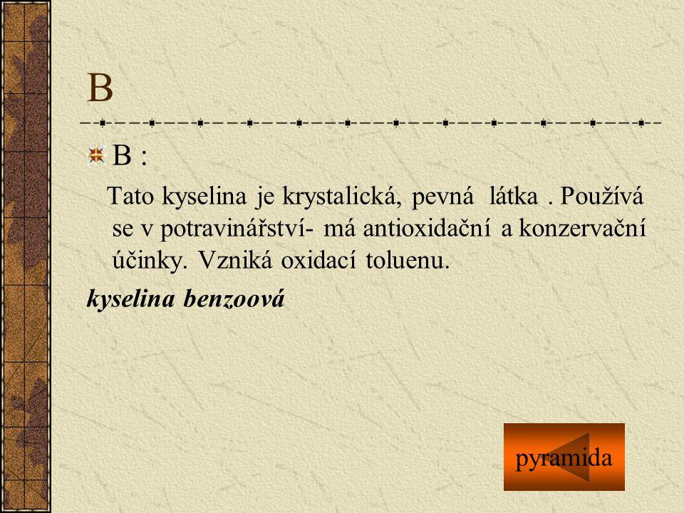 B B : Tato kyselina je krystalická, pevná látka. Používá se v potravinářství- má antioxidační a konzervační účinky. Vzniká oxidací toluenu. kyselina b