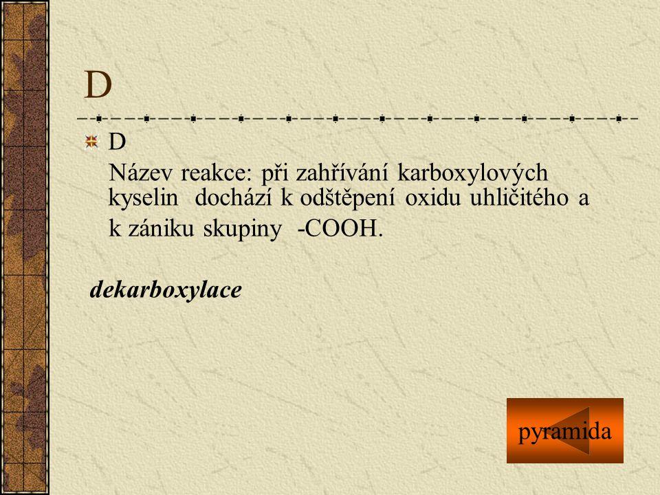 D D Název reakce: při zahřívání karboxylových kyselin dochází k odštěpení oxidu uhličitého a k zániku skupiny -COOH. dekarboxylace pyramida