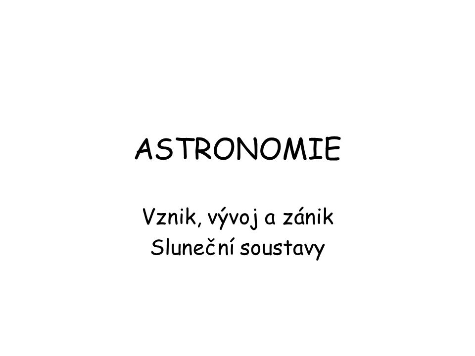 ASTRONOMIE Vznik, vývoj a zánik Sluneční soustavy